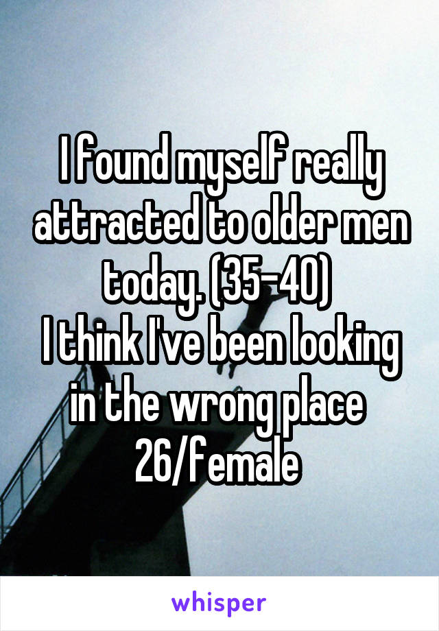 I found myself really attracted to older men today. (35-40)  I think I've been looking in the wrong place  26/female