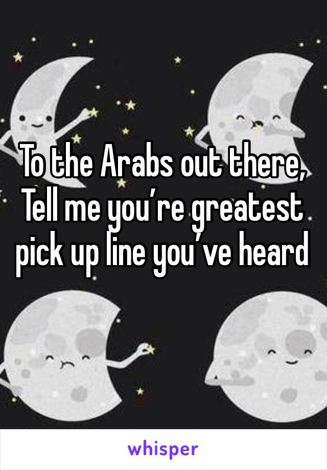 To the Arabs out there,  Tell me you're greatest pick up line you've heard