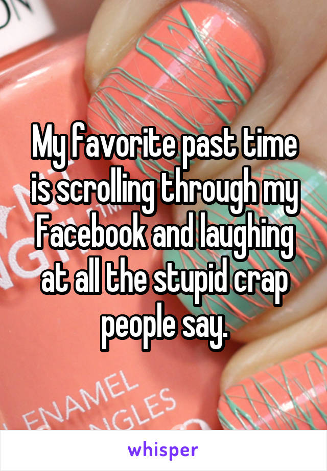 My favorite past time is scrolling through my Facebook and laughing at all the stupid crap people say.