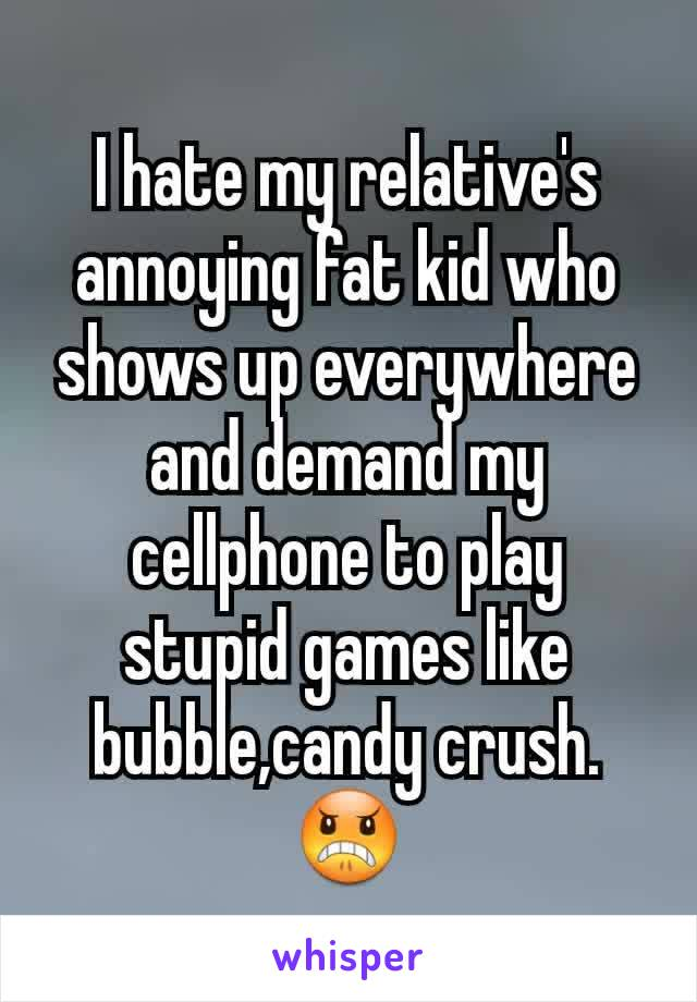 I hate my relative's annoying fat kid who shows up everywhere and demand my cellphone to play stupid games like bubble,candy crush.😠