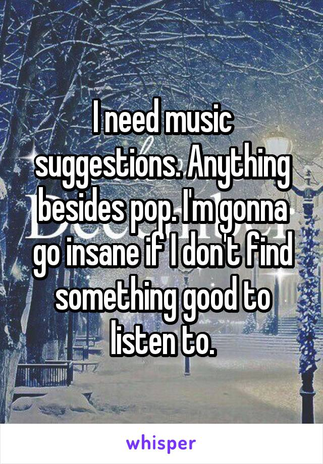 I need music suggestions. Anything besides pop. I'm gonna go insane if I don't find something good to listen to.