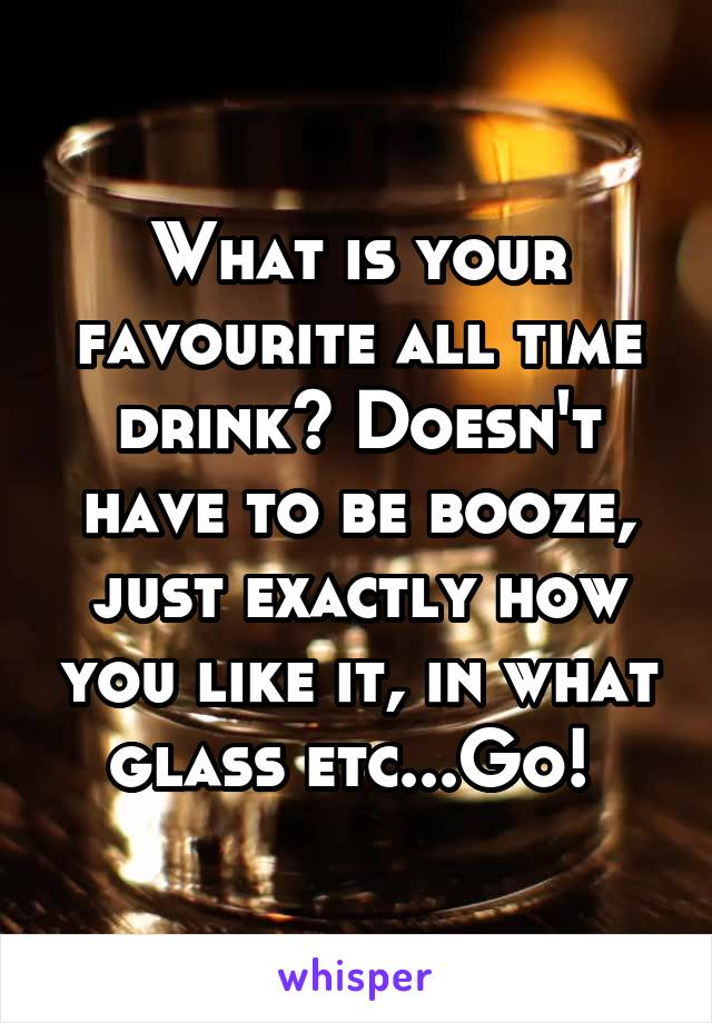What is your favourite all time drink? Doesn't have to be booze, just exactly how you like it, in what glass etc...Go!