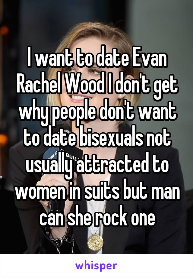 I want to date Evan Rachel Wood I don't get why people don't want to date bisexuals not usually attracted to women in suits but man can she rock one