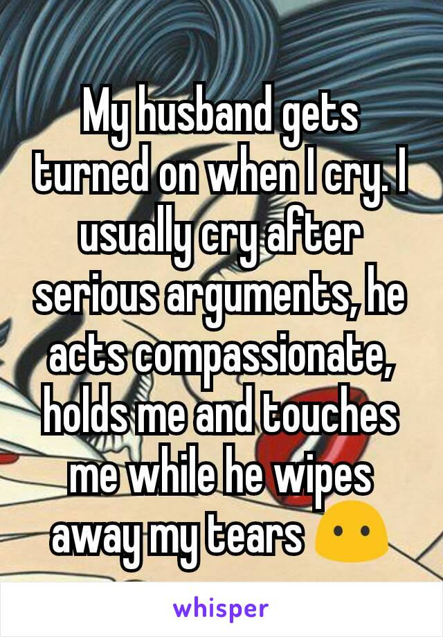 My husband gets turned on when I cry. I usually cry after serious arguments, he acts compassionate, holds me and touches me while he wipes away my tears 😶