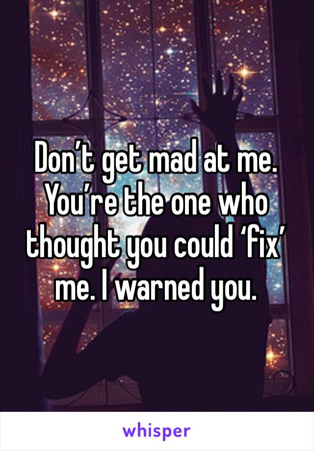 Don't get mad at me. You're the one who thought you could 'fix' me. I warned you.