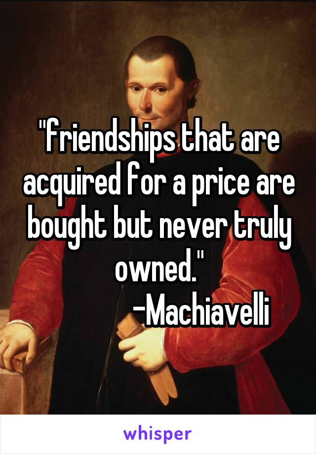 """friendships that are acquired for a price are bought but never truly owned.""               -Machiavelli"