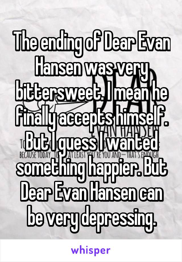 The ending of Dear Evan Hansen was very bittersweet. I mean he finally accepts himself. But I guess I wanted something happier. But Dear Evan Hansen can be very depressing.