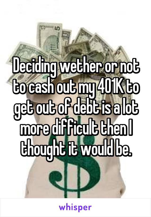 Deciding wether or not to cash out my 401K to get out of debt is a lot more difficult then I thought it would be.
