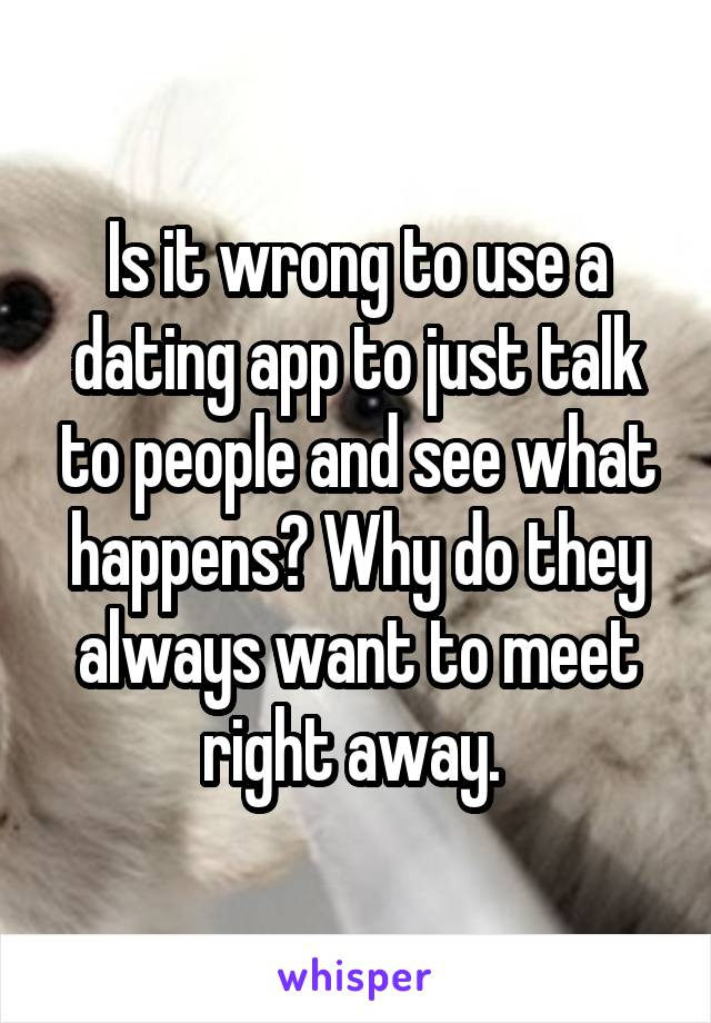 Is it wrong to use a dating app to just talk to people and see what happens? Why do they always want to meet right away.
