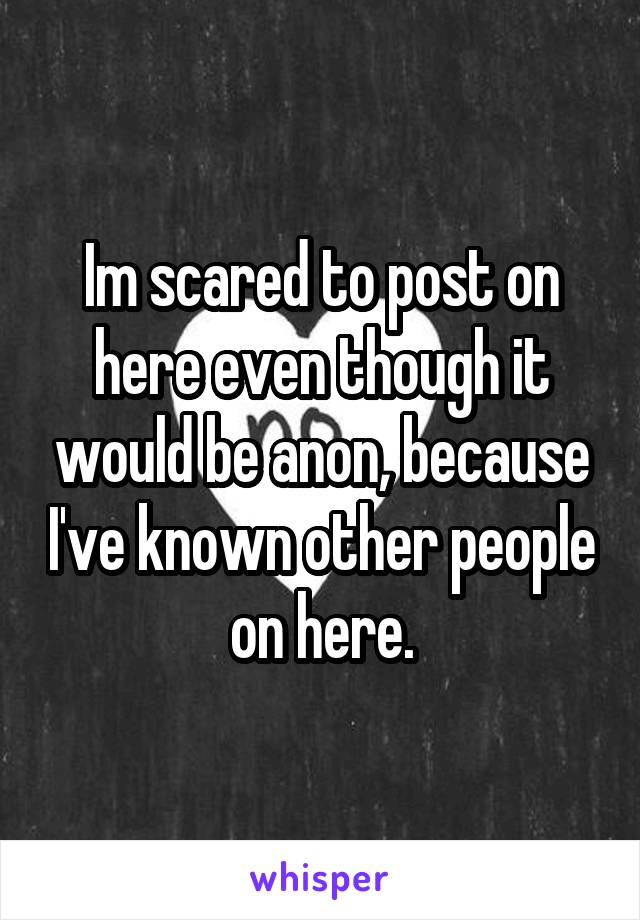 Im scared to post on here even though it would be anon, because I've known other people on here.