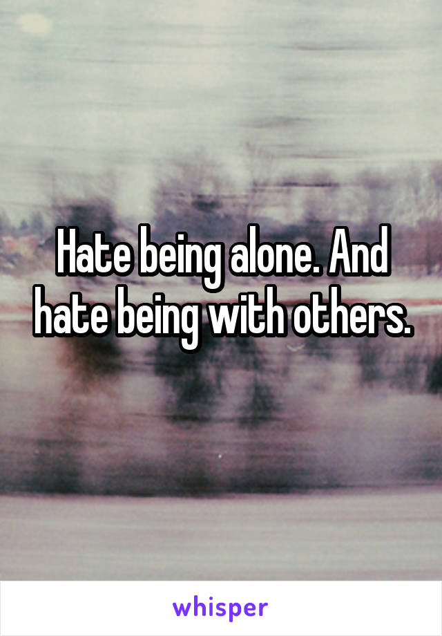 Hate being alone. And hate being with others.