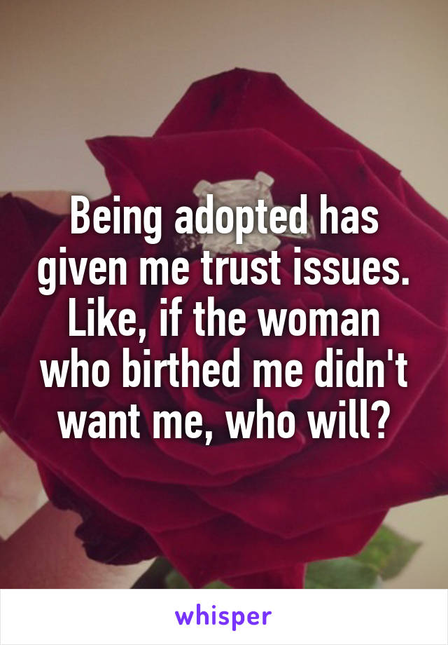 Being adopted has given me trust issues. Like, if the woman who birthed me didn't want me, who will?