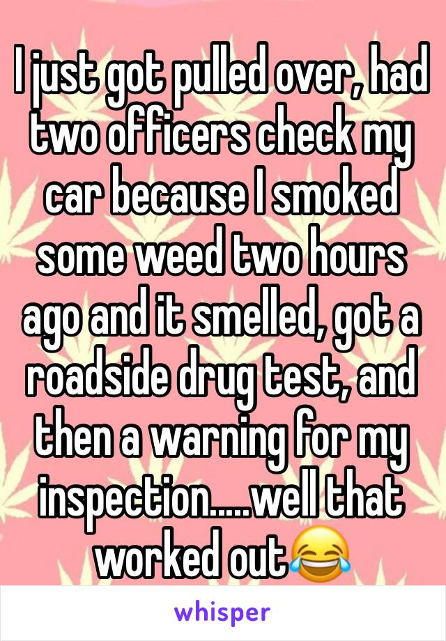I just got pulled over, had two officers check my car because I smoked some weed two hours ago and it smelled, got a roadside drug test, and then a warning for my inspection.....well that worked out😂