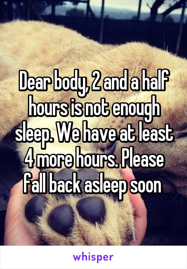 Dear body, 2 and a half hours is not enough sleep. We have at least 4 more hours. Please fall back asleep soon
