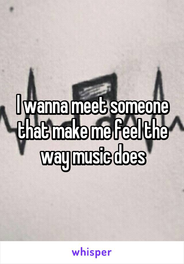 I wanna meet someone that make me feel the way music does