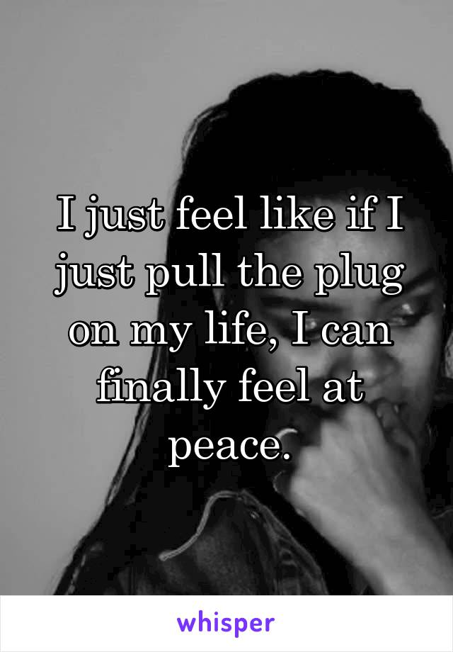 I just feel like if I just pull the plug on my life, I can finally feel at peace.