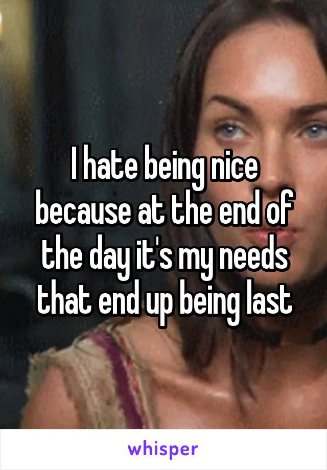 I hate being nice because at the end of the day it's my needs that end up being last