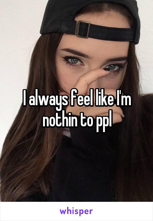 I always feel like I'm nothin to ppl