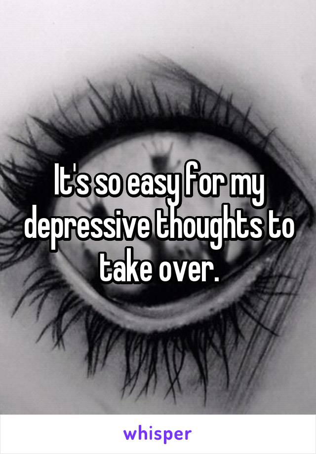 It's so easy for my depressive thoughts to take over.