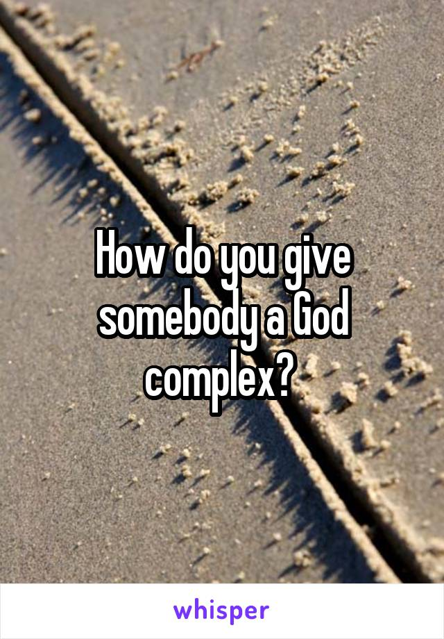 How do you give somebody a God complex?
