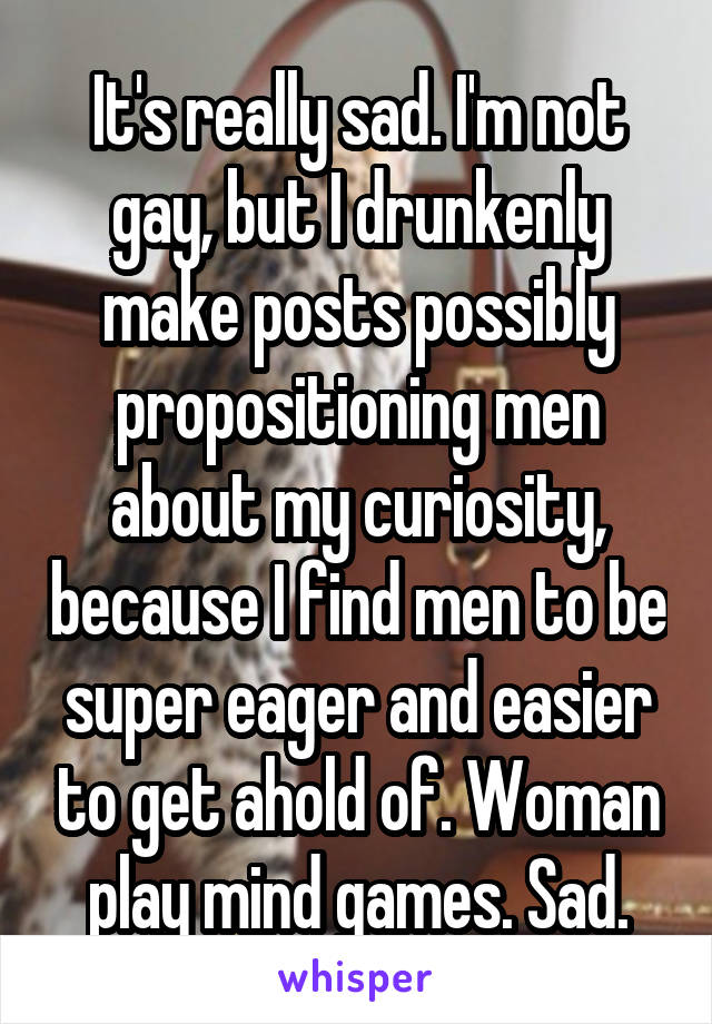 It's really sad. I'm not gay, but I drunkenly make posts possibly propositioning men about my curiosity, because I find men to be super eager and easier to get ahold of. Woman play mind games. Sad.