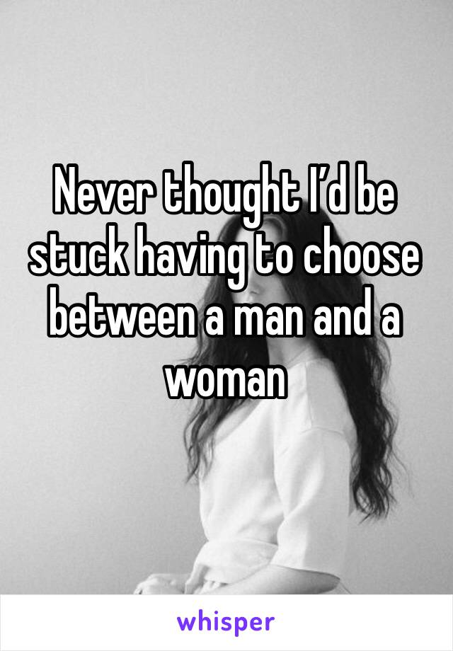 Never thought I'd be stuck having to choose between a man and a woman