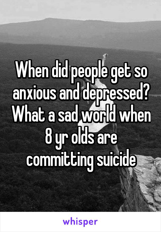 When did people get so anxious and depressed? What a sad world when 8 yr olds are committing suicide