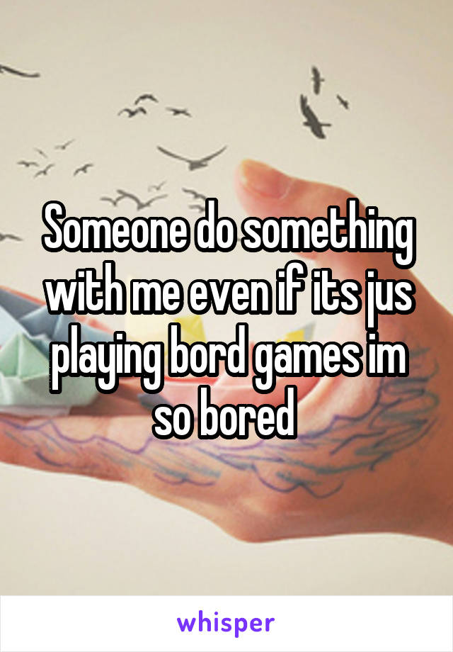 Someone do something with me even if its jus playing bord games im so bored