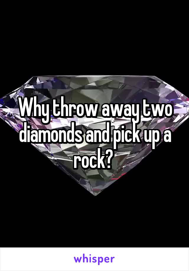 Why throw away two diamonds and pick up a rock?