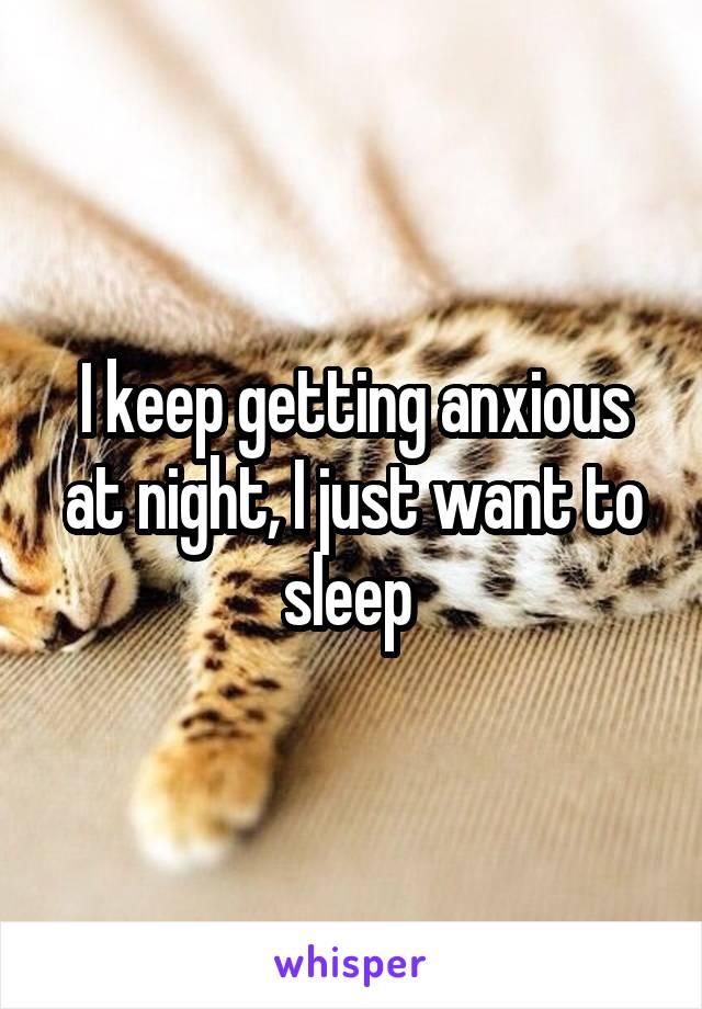 I keep getting anxious at night, I just want to sleep