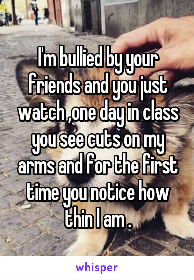 I'm bullied by your friends and you just watch ,one day in class you see cuts on my arms and for the first time you notice how thin I am .