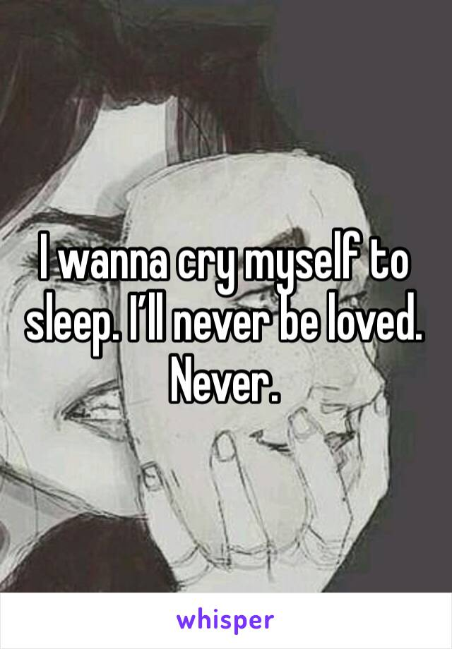 I wanna cry myself to sleep. I'll never be loved. Never.