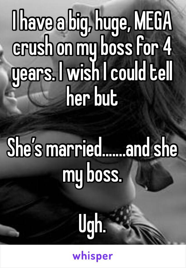 I have a big, huge, MEGA crush on my boss for 4 years. I wish I could tell her but  She's married.......and she my boss.   Ugh.