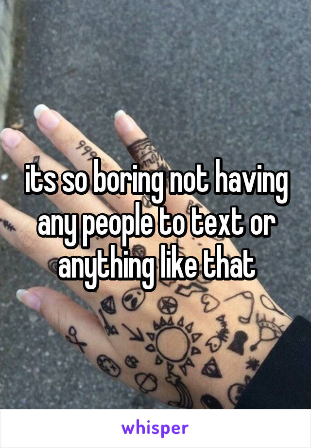 its so boring not having any people to text or anything like that