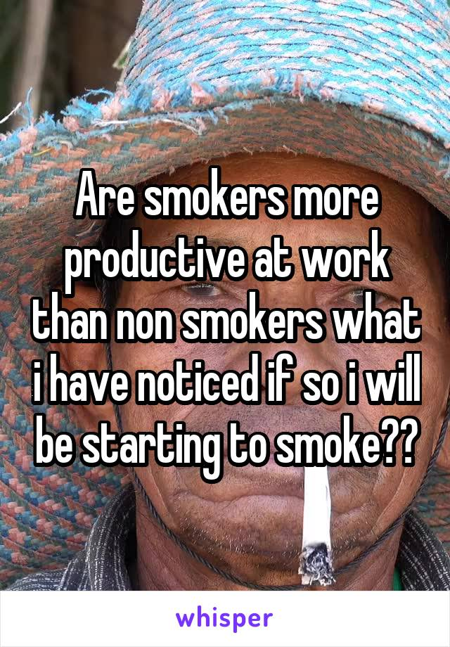 Are smokers more productive at work than non smokers what i have noticed if so i will be starting to smoke??