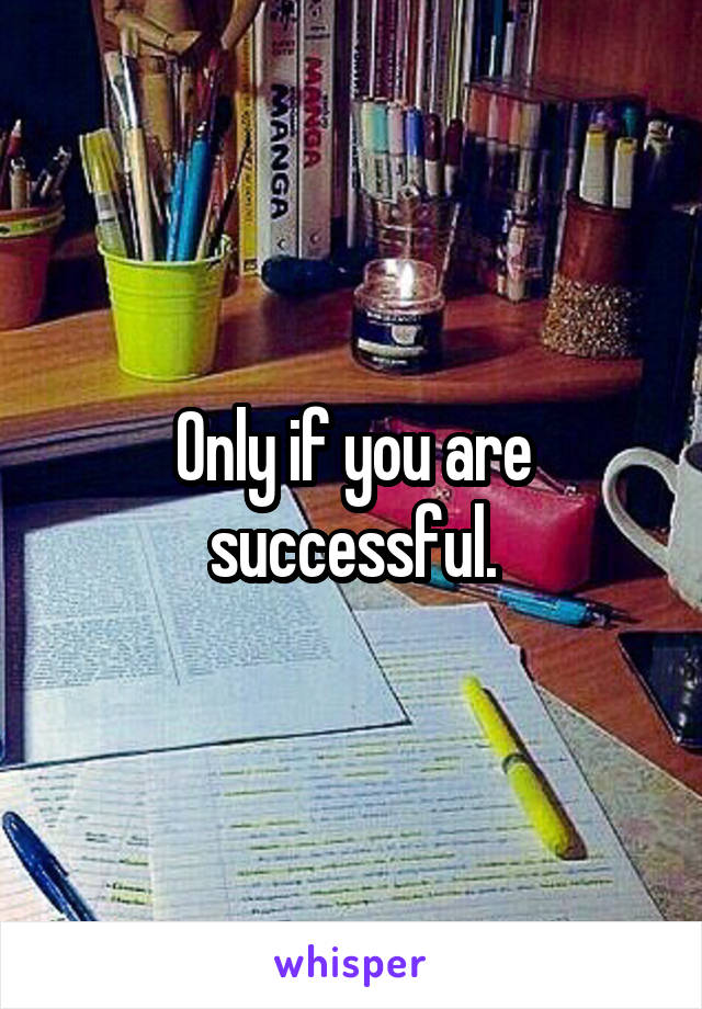 Only if you are successful.
