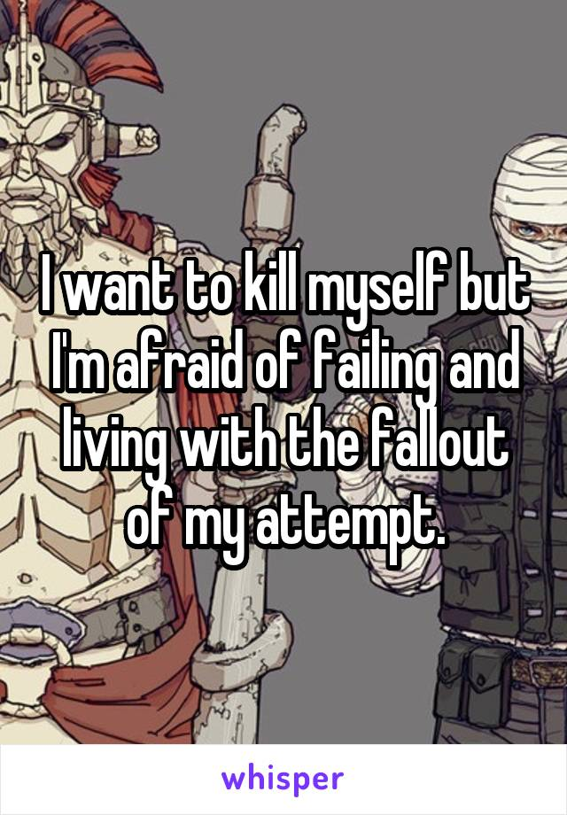 I want to kill myself but I'm afraid of failing and living with the fallout of my attempt.