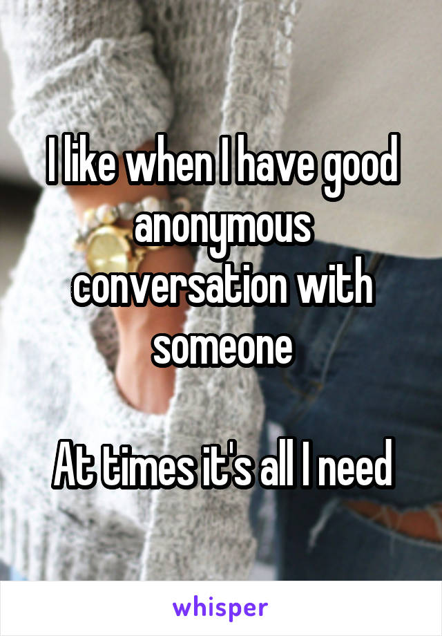 I like when I have good anonymous conversation with someone  At times it's all I need