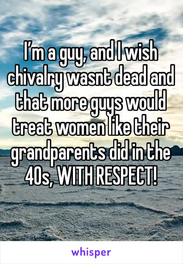 I'm a guy, and I wish chivalry wasnt dead and that more guys would treat women like their grandparents did in the 40s, WITH RESPECT!