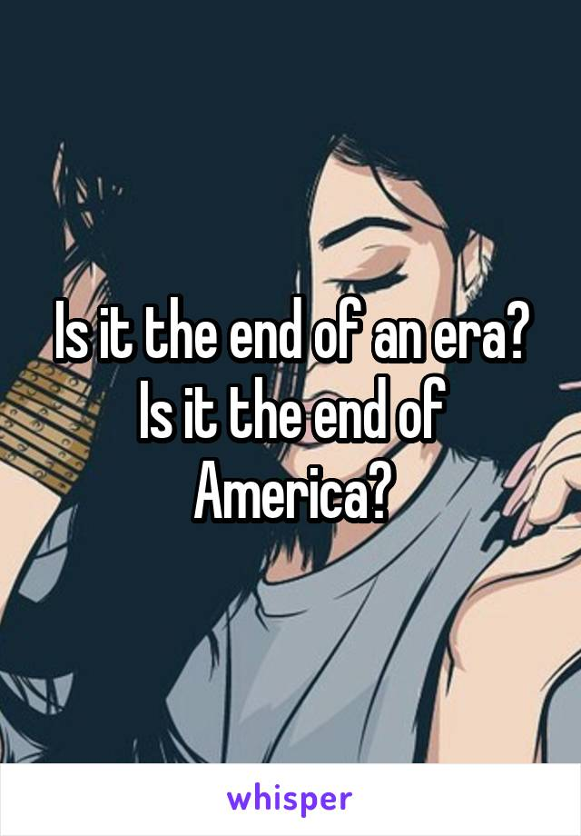 Is it the end of an era? Is it the end of America?