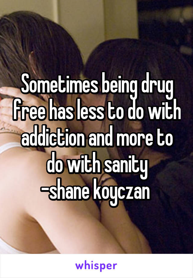 Sometimes being drug free has less to do with addiction and more to do with sanity -shane koyczan