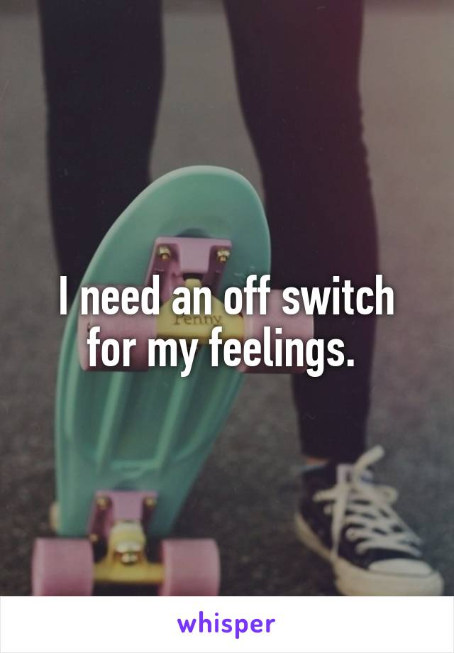 I need an off switch for my feelings.
