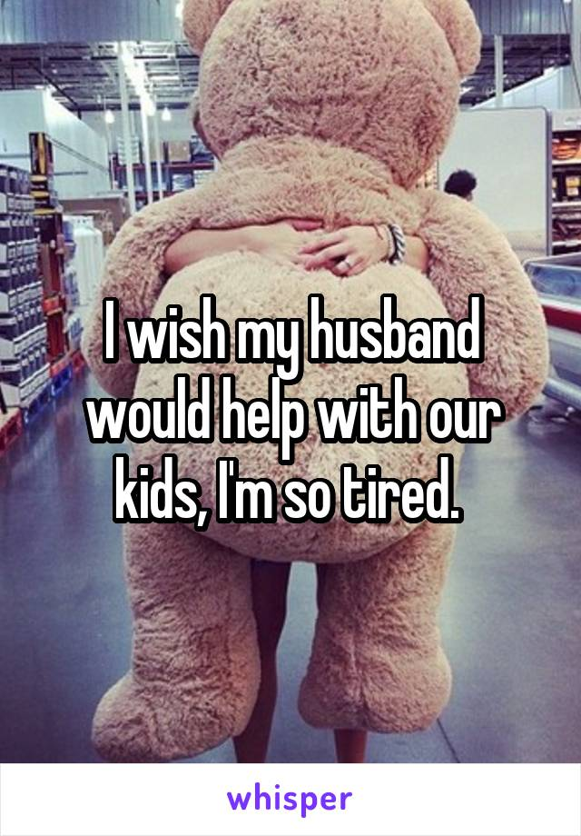 I wish my husband would help with our kids, I'm so tired.