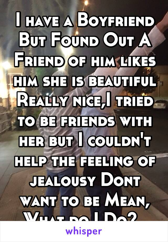I have a Boyfriend But Found Out A Friend of him likes him she is beautiful Really nice,I tried to be friends with her but I couldn't help the feeling of jealousy Dont want to be Mean, What do I Do?..