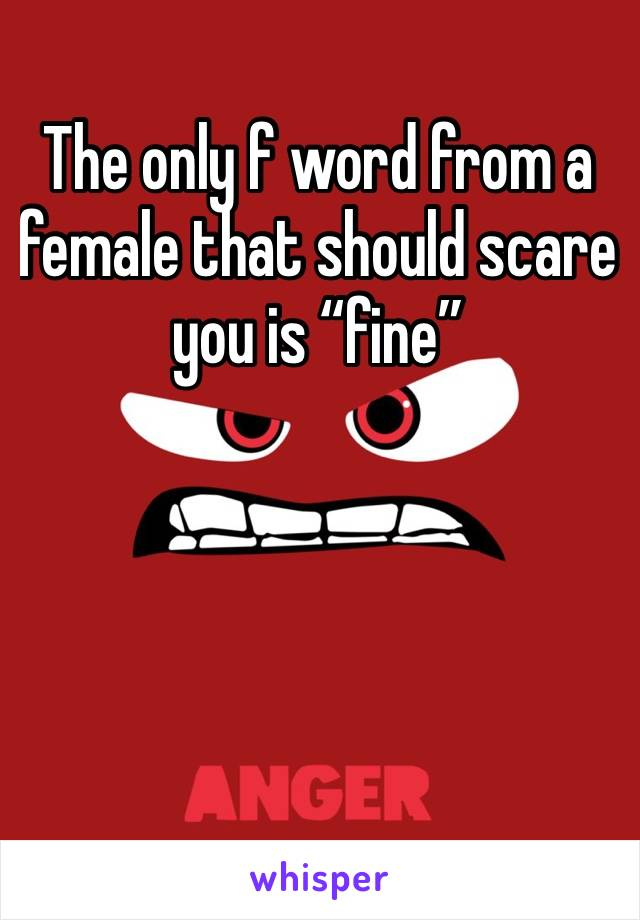 "The only f word from a female that should scare you is ""fine"""
