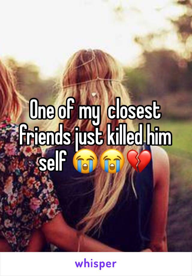 One of my  closest friends just killed him self 😭😭💔