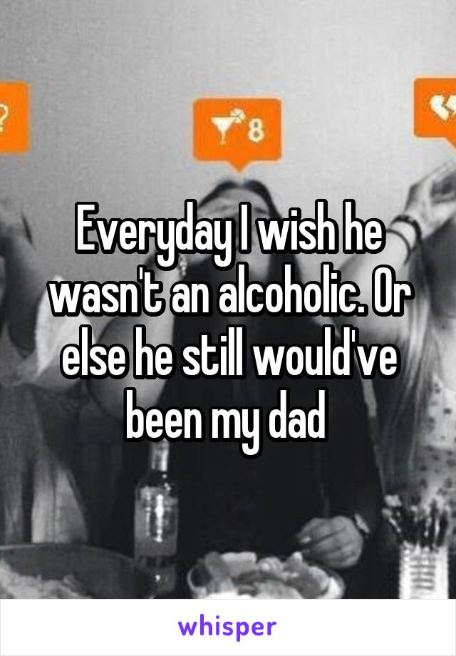 Everyday I wish he wasn't an alcoholic. Or else he still would've been my dad
