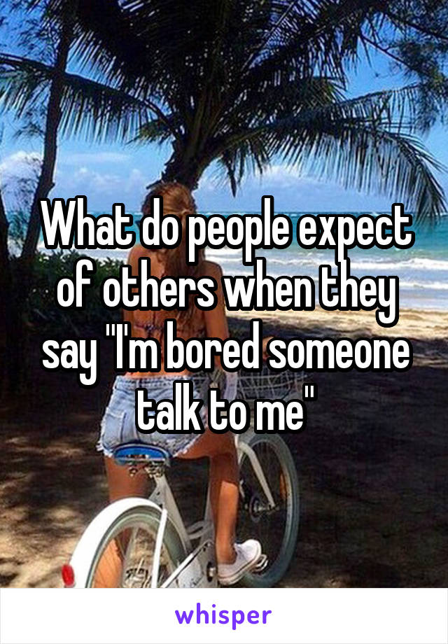 """What do people expect of others when they say """"I'm bored someone talk to me"""""""