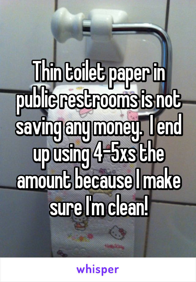 Thin toilet paper in public restrooms is not saving any money.  I end up using 4-5xs the amount because I make sure I'm clean!