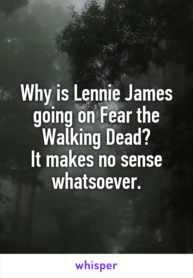 Why is Lennie James going on Fear the Walking Dead? It makes no sense whatsoever.